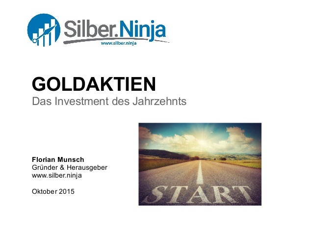 GOLDAKTIEN Das Investment des Jahrzehnts Florian Munsch Gründer & Herausgeber www.silber.ninja Oktober 2015