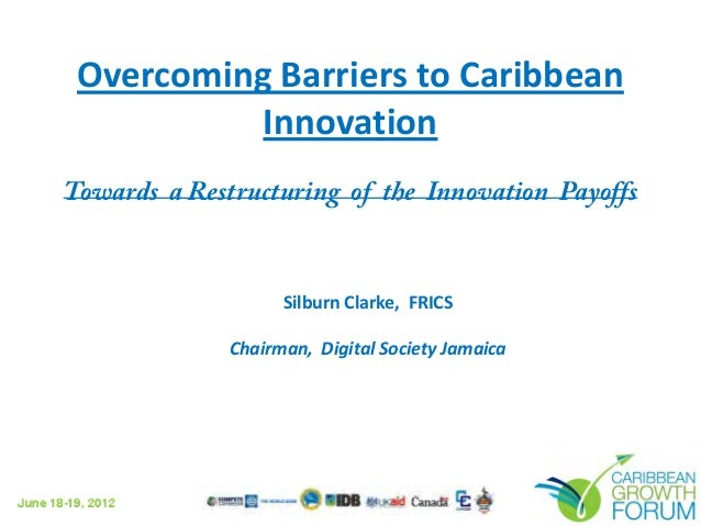 Overcoming Barriers to Caribbean Innovation Towards a Restructuring of the Innovation Payoffs  Silburn Clarke, FRICS Chair...