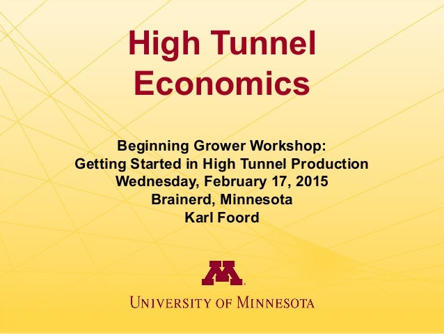 High Tunnel Economics Beginning Grower Workshop: Getting Started in High Tunnel Production Wednesday, February 17, 2015 Br...
