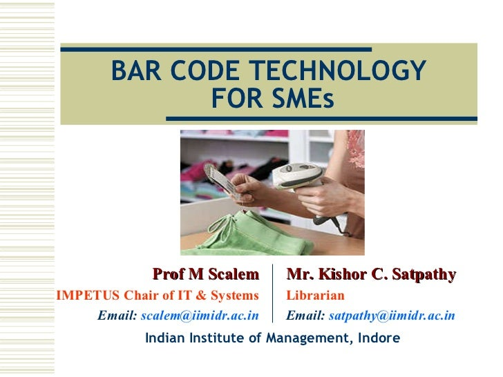 BAR CODE TECHNOLOGY  FOR SMEs Indian Institute of Management, Indore Prof M Scalem IMPETUS Chair of IT & Systems Email:  [...