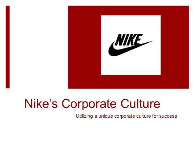 Nike's Corporate Culture Utilizing a unique corporate culture for success