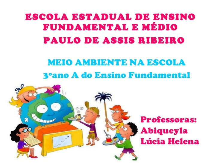 ESCOLA ESTADUAL DE ENSINO FUNDAMENTAL E MÉDIO PAULO DE ASSIS RIBEIRO   MEIO AMBIENTE NA ESCOLA 3ºano A do Ensino Fundament...