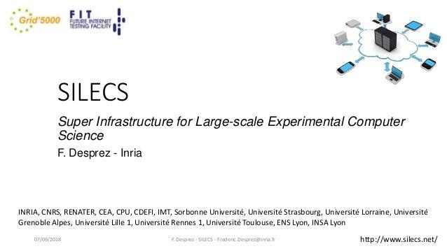 SILECS Super Infrastructure for Large-scale Experimental Computer Science F. Desprez - Inria F. Desprez - SILECS - Frederi...