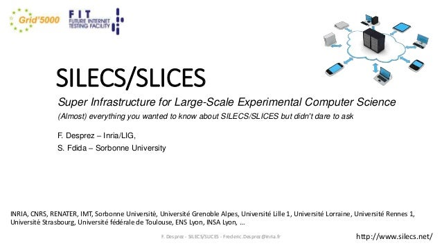 SILECS/SLICES Super Infrastructure for Large-Scale Experimental Computer Science (Almost) everything you wanted to know ab...
