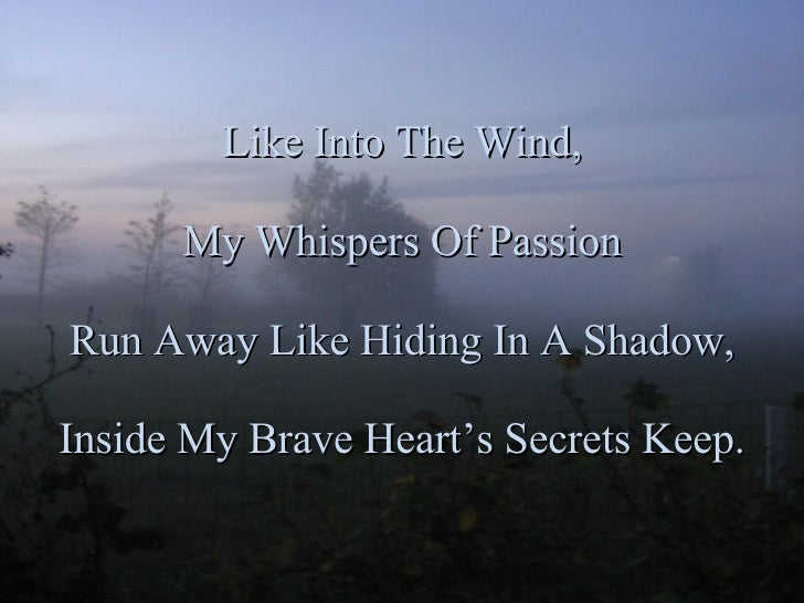 Like Into The Wind, My Whispers Of Passion Run Away Like Hiding In A Shadow, Inside My Brave Heart's Secrets Keep.