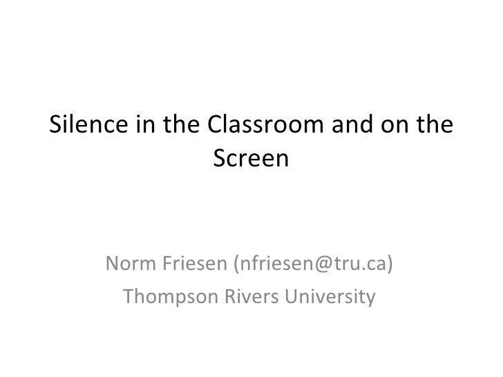 Silence in the Classroom and on the Screen Norm Friesen (nfriesen@tru.ca) Thompson Rivers University