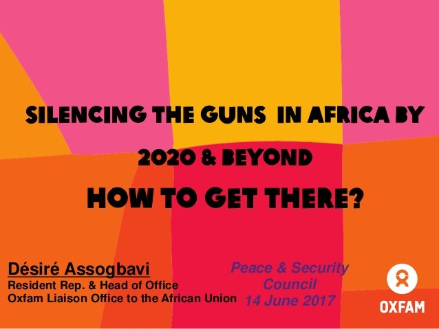 Silencing the guns in Africa by 2020 & Beyond how to get there? Désiré Assogbavi Resident Rep. & Head of Office Oxfam Liai...