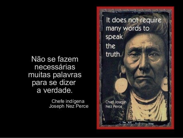 Não se fazem  necessáriasmuitas palavras para se dizer   a verdade.      Chefe indígena     Joseph Nez Perce