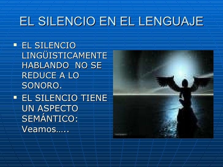 EL SILENCIO EN EL LENGUAJE <ul><li>EL SILENCIO LINGÜISTICAMENTE HABLANDO  NO SE REDUCE A LO SONORO. </li></ul><ul><li>EL S...