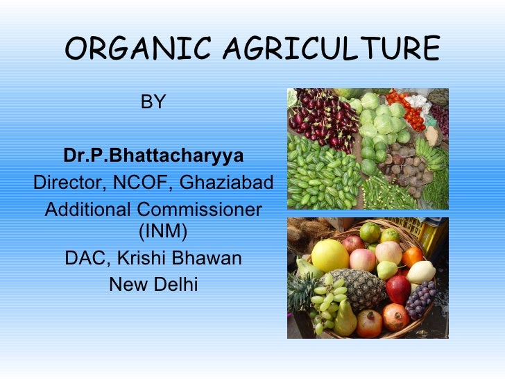 ORGANIC AGRICULTURE <ul><li>BY </li></ul><ul><li>Dr.P.Bhattacharyya </li></ul><ul><li>Director, NCOF, Ghaziabad </li></ul>...