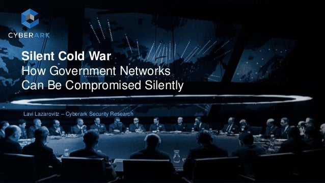 1 Silent Cold War How Government Networks Can Be Compromised Silently Lavi Lazarovitz – Cyberark Security Research