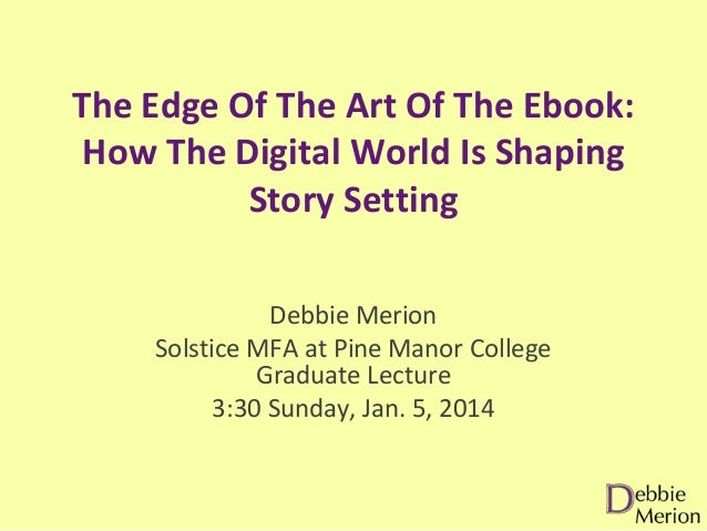 The Edge Of The Art Of The Ebook: How The Digital World Is Shaping Story Setting Debbie Merion Solstice MFA at Pine Manor ...