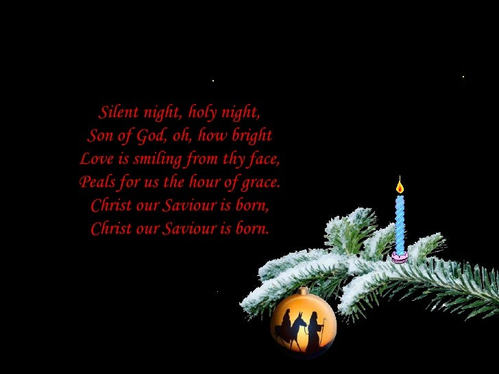Silent night, holy night,Son of God, oh, how brightLove is smiling from thy face,Peals for us the hour of grace.Christ our...
