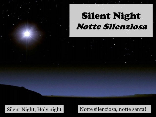 Silent Night Notte Silenziosa Silent Night, Holy night Notte silenziosa, notte santa!