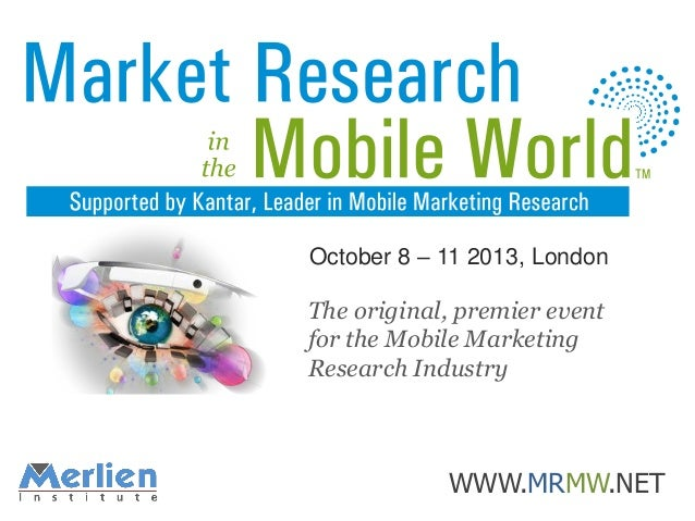 October 8 – 11 2013, London  The original, premier event for the Mobile Marketing Research Industry  WWW.MRMW.NET