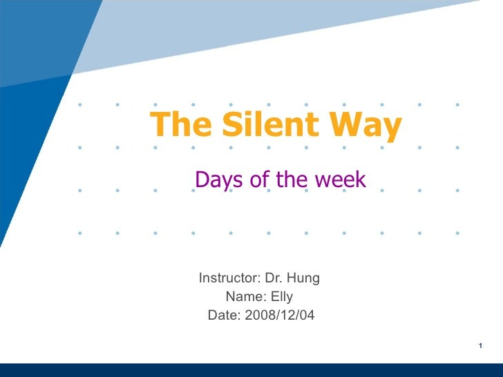 The Silent Way Instructor: Dr. Hung  Name: Elly  Date: 2008/12/04 Days of the week 1