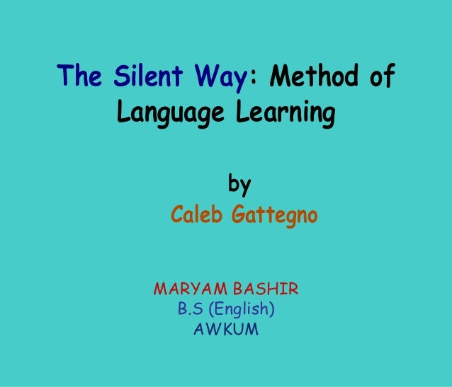 The Silent Way: Method of    Language Learning              by        Caleb Gattegno       MARYAM BASHIR         B.S (Engl...