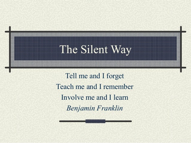 The Silent WayTell me and I forgetTeach me and I rememberInvolve me and I learnBenjamin Franklin