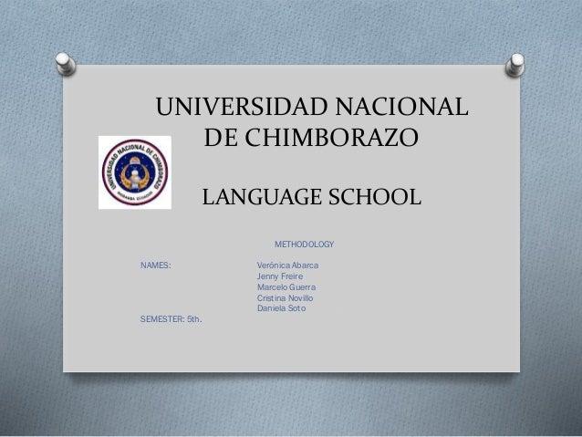 UNIVERSIDAD NACIONAL DE CHIMBORAZO LANGUAGE SCHOOL METHODOLOGY NAMES: Verónica Abarca Jenny Freire Marcelo Guerra Cristina...