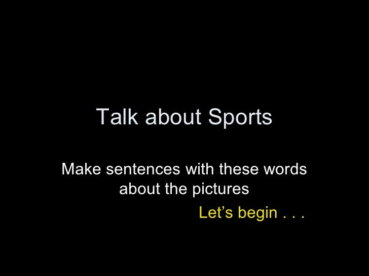 Talk about SportsMake sentences with these words       about the pictures                  Let's begin . . .