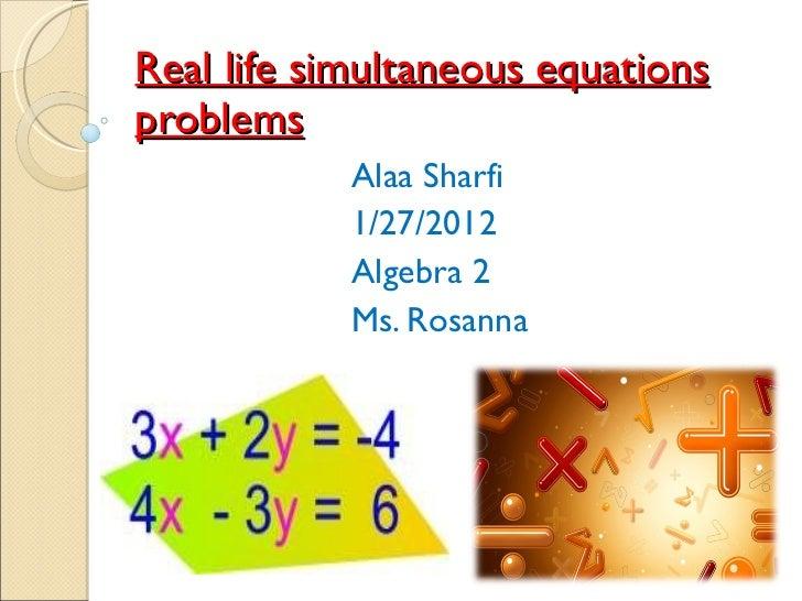 Real life simultaneous equations problems Alaa Sharfi 1/27/2012 Algebra 2 Ms. Rosanna
