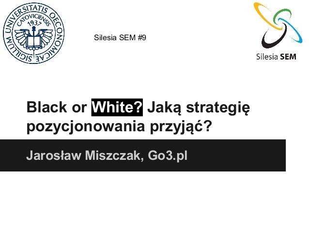 Silesia SEM #9  Black or White? Jaką strategię pozycjonowania przyjąć? Jarosław Miszczak, Go3.pl