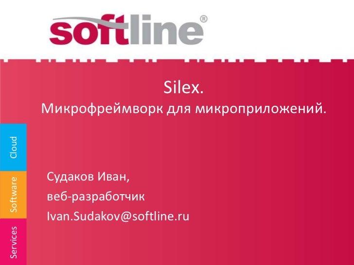 Silex. Микрофреймворк для микроприложений.<br />Судаков Иван,<br />веб-разработчик<br />Ivan.Sudakov@softline.ru<br />