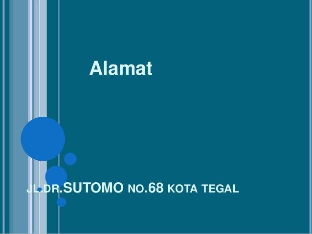 JL.DR.SUTOMO NO.68 KOTA TEGALAlamat