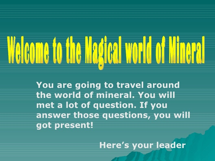 Welcome to the Magical world of Mineral You are going to travel around the world of mineral. You will met a lot of questio...