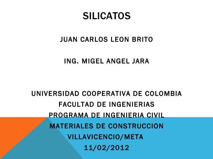 SILICATOS <ul><li>JUAN CARLOS LEON BRITO </li></ul><ul><li>ING. MIGEL ANGEL JARA </li></ul><ul><li>UNIVERSIDAD COOPERATIVA...