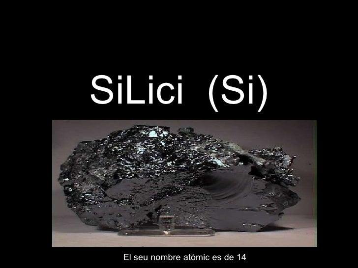 SiLici  (Si) El seu nombre atòmic es de 14