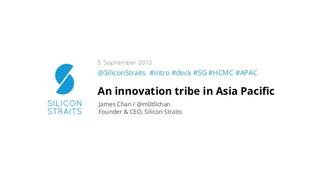 @SiliconStraits #intro #deck #SG #HCMC #APAC An innovation tribe in Asia Pacific James Chan / @m0t0chan Founder & CEO, Sili...