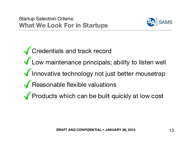 DRAFT AND CONFIDENTIAL • JANUARY 26, 2013 SAMS Startup Selection Criteria: What We Look For in Startups Credentials and tr...