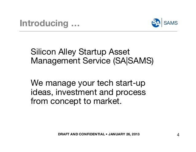 DRAFT AND CONFIDENTIAL • JANUARY 26, 2013 SAMSIntroducing … Silicon Alley Startup Asset Management Service (SA|SAMS) We ma...