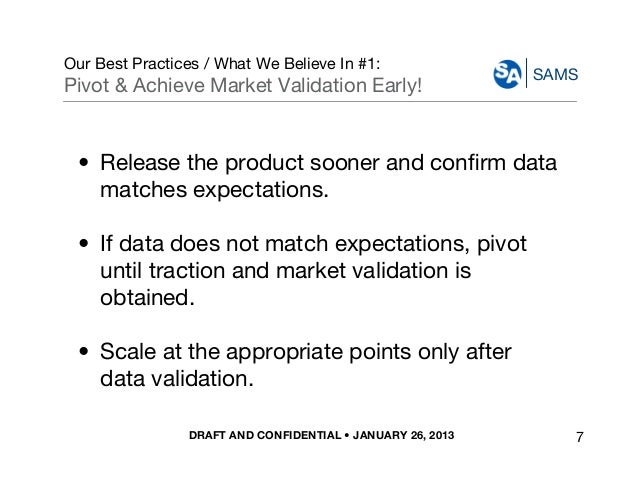 DRAFT AND CONFIDENTIAL • JANUARY 26, 2013 SAMS Our Best Practices / What We Believe In #1: Pivot & Achieve Market Validati...