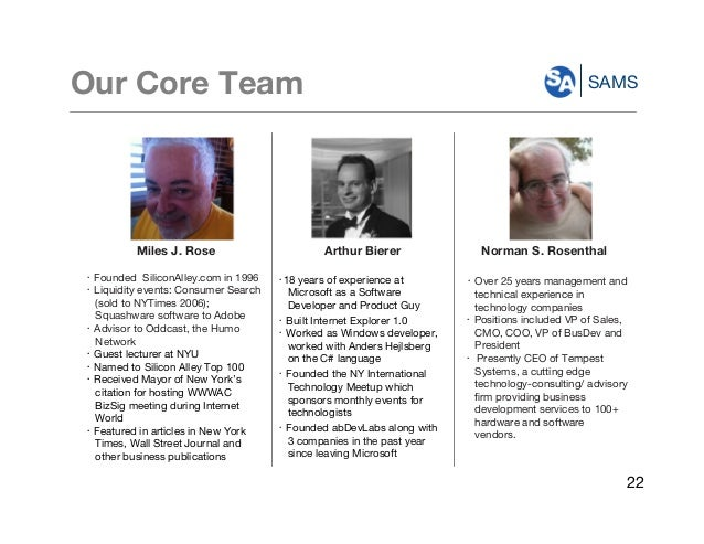 SAMSOur Core Team Miles J. Rose ・ Founded SiliconAlley.com in 1996 ・ Liquidity events: Consumer Search (sold to NYTimes 20...