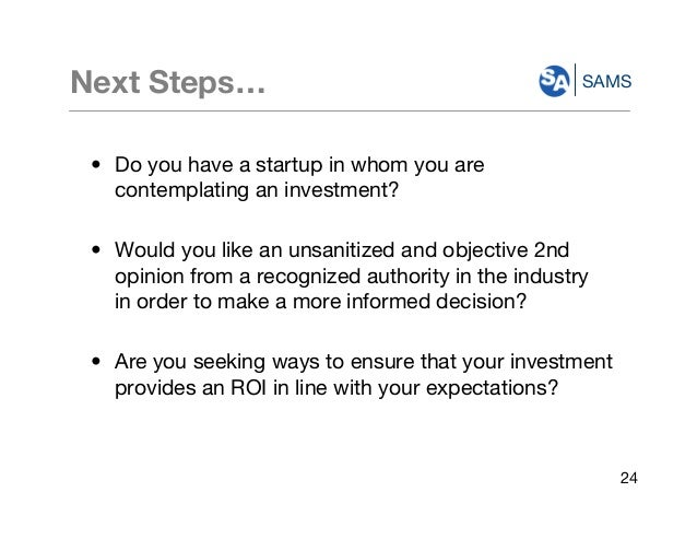 SAMSNext Steps… • Do you have a startup in whom you are contemplating an investment? • Would you like an unsanitized and o...