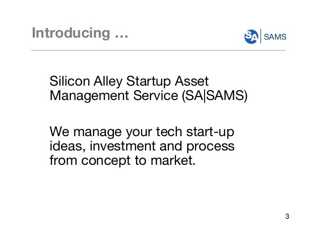 SAMSIntroducing … Silicon Alley Startup Asset Management Service (SA|SAMS) We manage your tech start-up ideas, investment ...