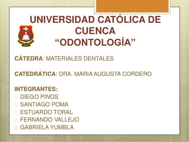 """UNIVERSIDAD CATÓLICA DE CUENCA """"ODONTOLOGÍA"""" CÁTEDRA: MATERIALES DENTALES CATEDRÁTICA: DRA. MARIA AUGUSTA CORDERO INTEGRAN..."""