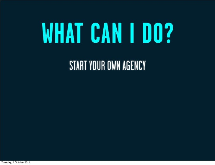 WHAT CAN I DO?                            START YOUR OWN AGENCYTuesday, 4 October 2011