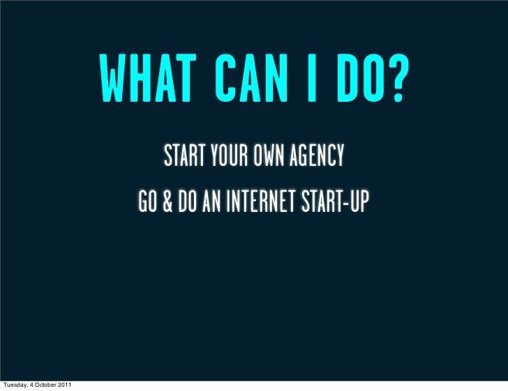 WHAT CAN I DO?                              START YOUR OWN AGENCY                           GO & DO AN INTERNET START-UPTu...