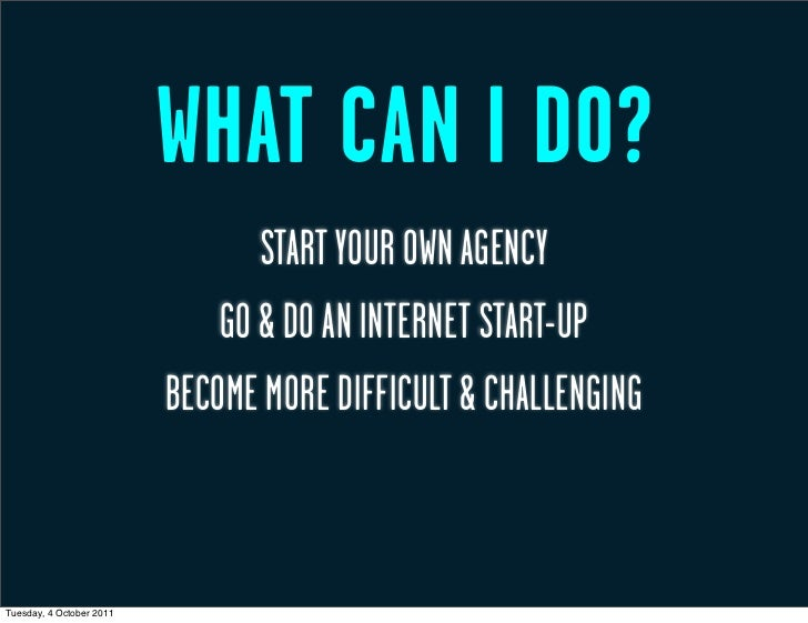 WHAT CAN I DO?                                 START YOUR OWN AGENCY                              GO & DO AN INTERNET STAR...