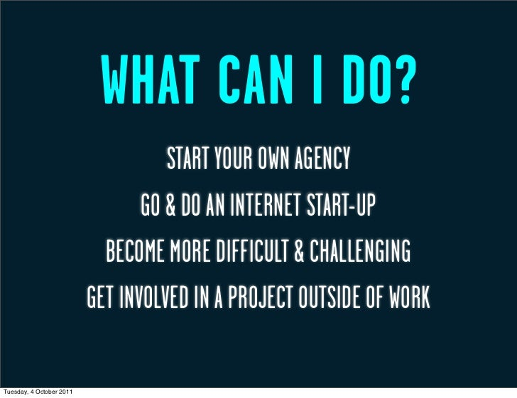 WHAT CAN I DO?                                    START YOUR OWN AGENCY                                 GO & DO AN INTERNE...