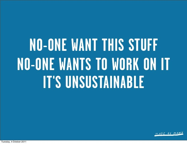 NO-ONE WANT THIS STUFF              NO-ONE WANTS TO WORK ON IT                  ITS UNSUSTAINABLETuesday, 4 October 2011