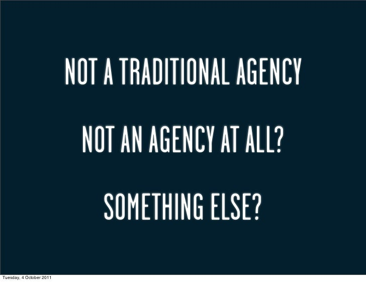 NOT A TRADITIONAL AGENCY                           NOT AN AGENCY AT ALL?                             SOMETHING ELSE?Tuesda...