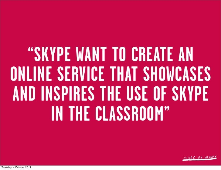 """""""SKYPE WANT TO CREATE AN      ONLINE SERVICE THAT SHOWCASES      AND INSPIRES THE USE OF SKYPE            IN THE CLASSROOM..."""
