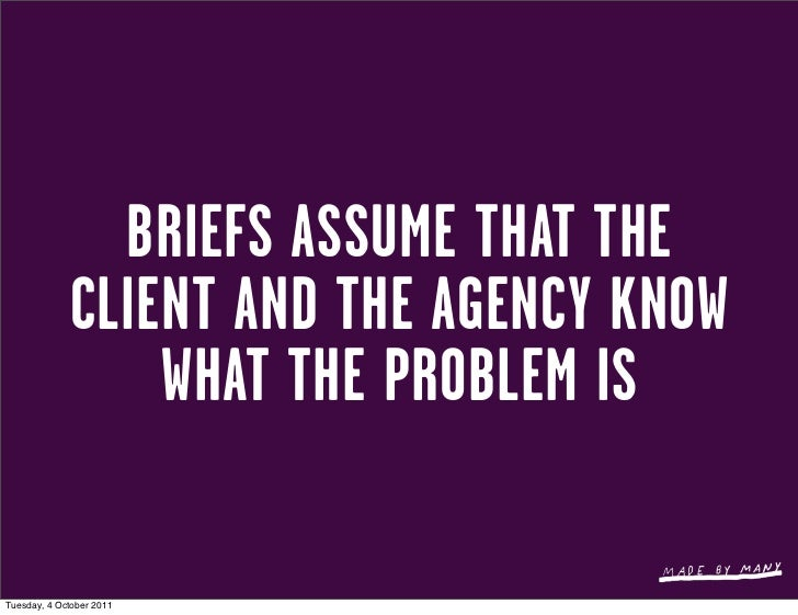 BRIEFS ASSUME THAT THE             CLIENT AND THE AGENCY KNOW                 WHAT THE PROBLEM ISTuesday, 4 October 2011