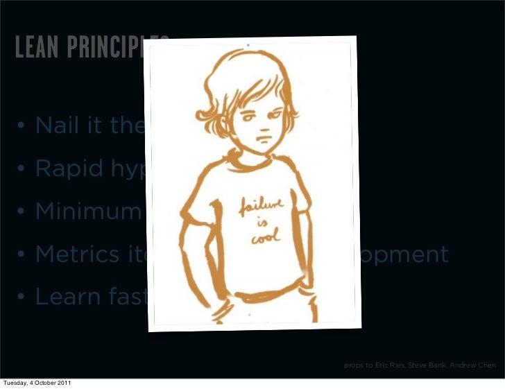 LEAN PRINCIPLES    • Nail it then scale it    • Rapid hypothesis testing    • Minimum Viable Product    • Metrics iteratio...
