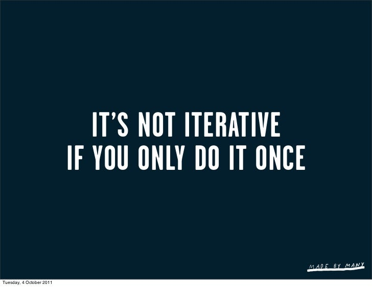 IT'S NOT ITERATIVE                          IF YOU ONLY DO IT ONCETuesday, 4 October 2011