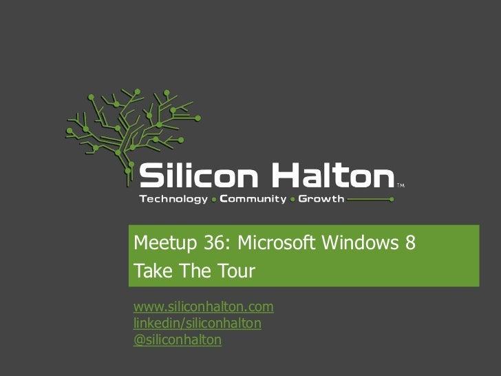Meetup 36: Microsoft Windows 8Take The Tourwww.siliconhalton.comlinkedin/siliconhalton@siliconhalton